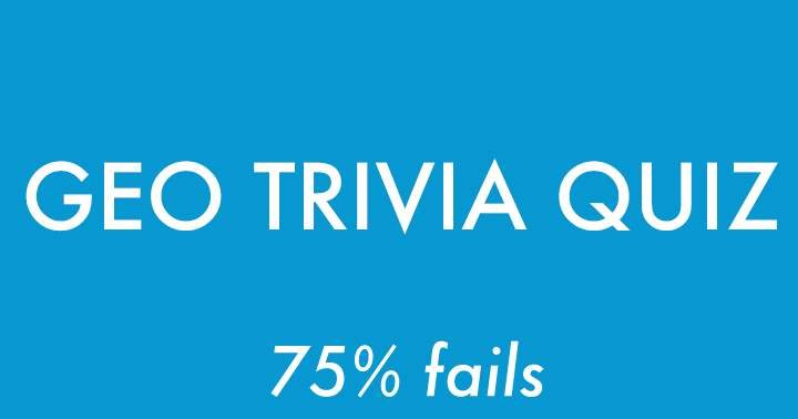 Geography Quiz. 75% Will fail.